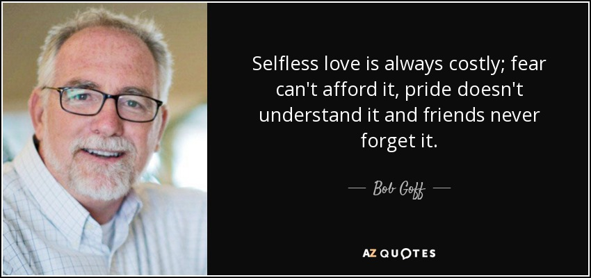 Selfless love is always costly; fear can't afford it, pride doesn't understand it and friends never forget it. - Bob Goff