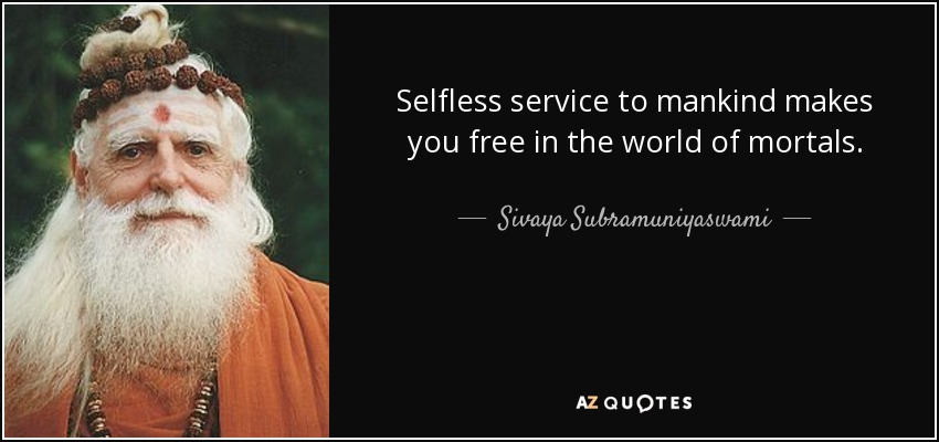Selfless service to mankind makes you free in the world of mortals. - Sivaya Subramuniyaswami