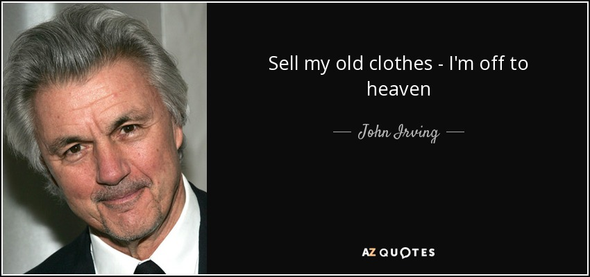 Sell my old clothes - I'm off to heaven - John Irving