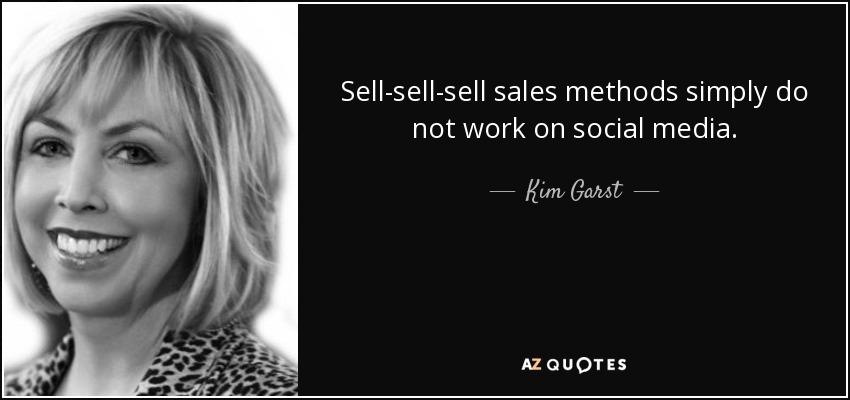 Sell-sell-sell sales methods simply do not work on social media. - Kim Garst