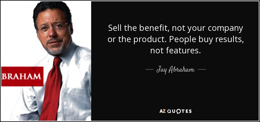 Sell the benefit, not your company or the product. People buy results, not features. - Jay Abraham