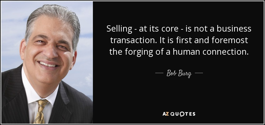 Selling - at its core - is not a business transaction. It is first and foremost the forging of a human connection. - Bob Burg