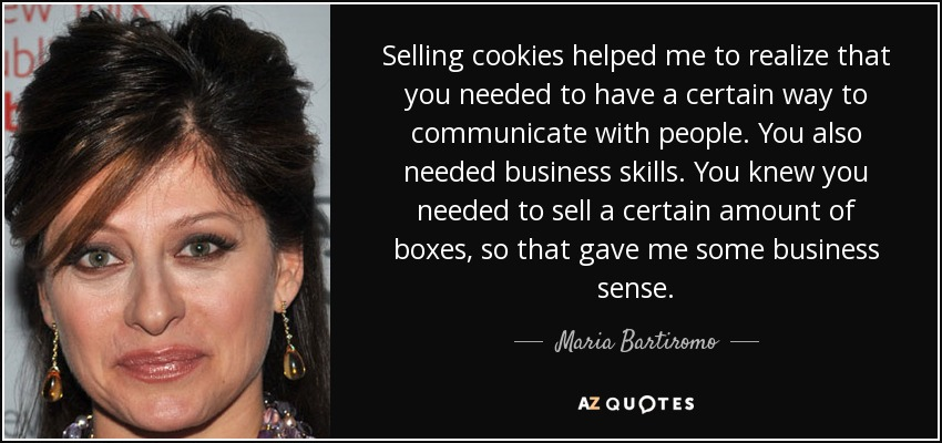 Selling cookies helped me to realize that you needed to have a certain way to communicate with people. You also needed business skills. You knew you needed to sell a certain amount of boxes, so that gave me some business sense. - Maria Bartiromo