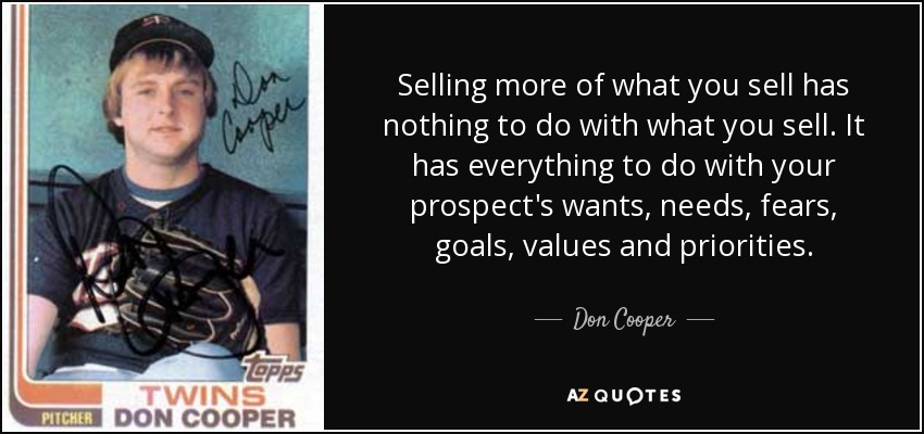 Selling more of what you sell has nothing to do with what you sell. It has everything to do with your prospect's wants, needs, fears, goals, values and priorities. - Don Cooper