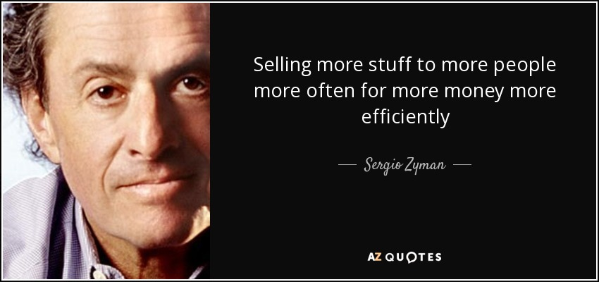 Selling more stuff to more people more often for more money more efficiently - Sergio Zyman