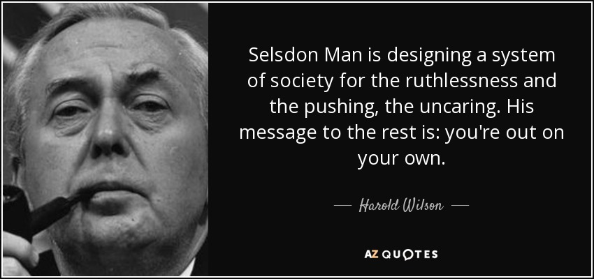 Selsdon Man is designing a system of society for the ruthlessness and the pushing, the uncaring. His message to the rest is: you're out on your own. - Harold Wilson