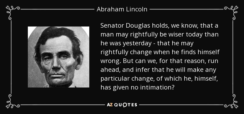 Senator Douglas holds, we know, that a man may rightfully be wiser today than he was yesterday - that he may rightfully change when he finds himself wrong. But can we, for that reason, run ahead, and infer that he will make any particular change, of which he, himself, has given no intimation? - Abraham Lincoln