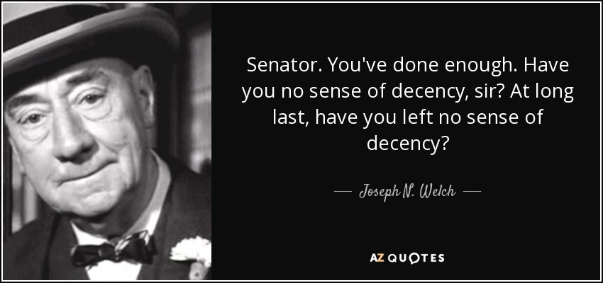 http://www.azquotes.com/picture-quotes/quote-senator-you-ve-done-enough-have-you-no-sense-of-decency-sir-at-long-last-have-you-left-joseph-n-welch-61-13-18.jpg