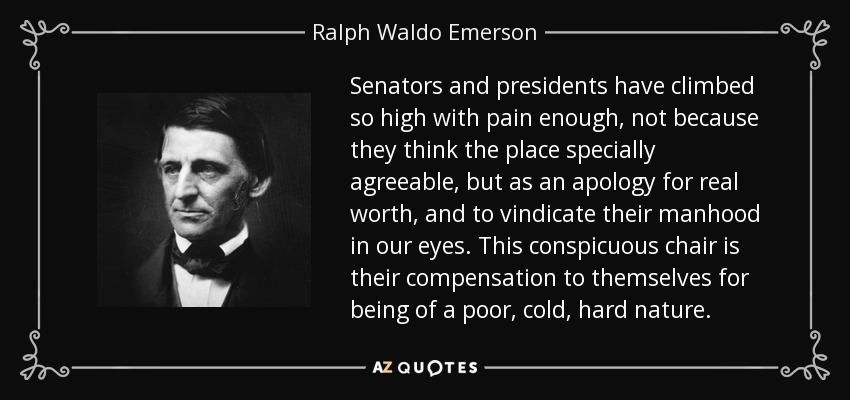 Senators and presidents have climbed so high with pain enough, not because they think the place specially agreeable, but as an apology for real worth, and to vindicate their manhood in our eyes. This conspicuous chair is their compensation to themselves for being of a poor, cold, hard nature. - Ralph Waldo Emerson
