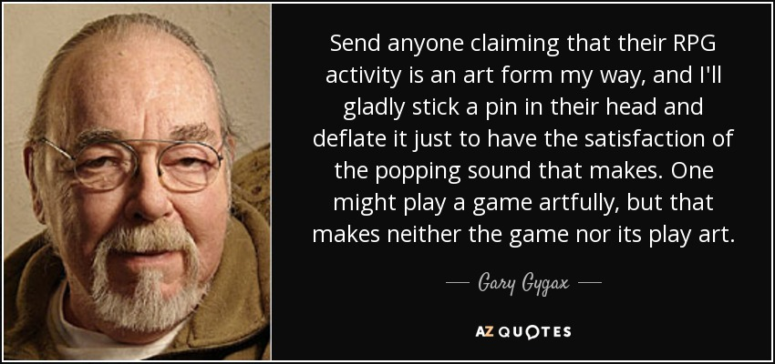 Send anyone claiming that their RPG activity is an art form my way, and I'll gladly stick a pin in their head and deflate it just to have the satisfaction of the popping sound that makes. One might play a game artfully, but that makes neither the game nor its play art. - Gary Gygax