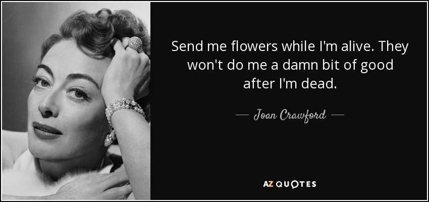 Send me flowers while I'm alive. They won't do me a damn bit of good after I'm dead. - Joan Crawford