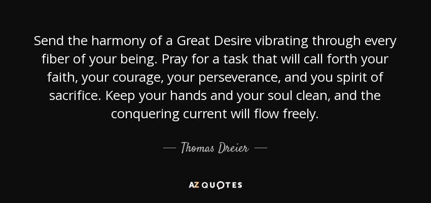 Send the harmony of a Great Desire vibrating through every fiber of your being. Pray for a task that will call forth your faith, your courage, your perseverance, and you spirit of sacrifice. Keep your hands and your soul clean, and the conquering current will flow freely. - Thomas Dreier