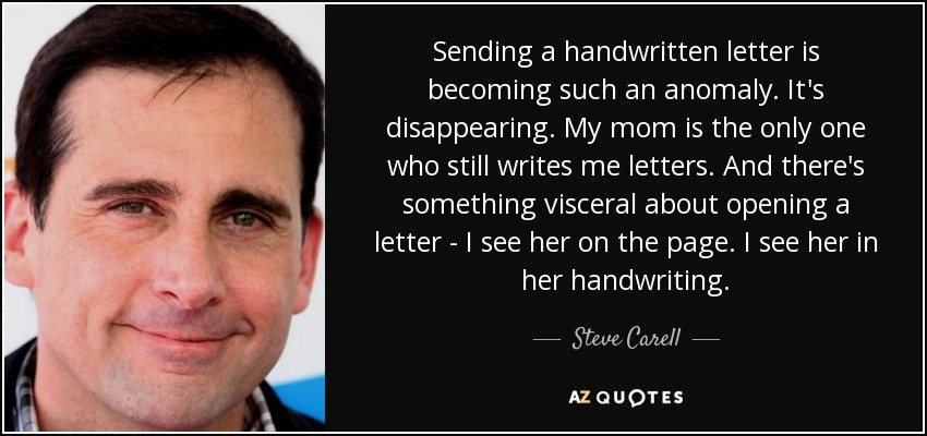Sending a handwritten letter is becoming such an anomaly. It's disappearing. My mom is the only one who still writes me letters. And there's something visceral about opening a letter - I see her on the page. I see her in her handwriting. - Steve Carell