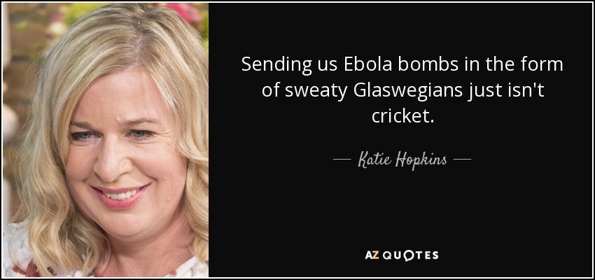 Sending us Ebola bombs in the form of sweaty Glaswegians just isn't cricket. - Katie Hopkins