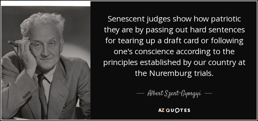 Senescent judges show how patriotic they are by passing out hard sentences for tearing up a draft card or following one's conscience according to the principles established by our country at the Nuremburg trials. - Albert Szent-Gyorgyi
