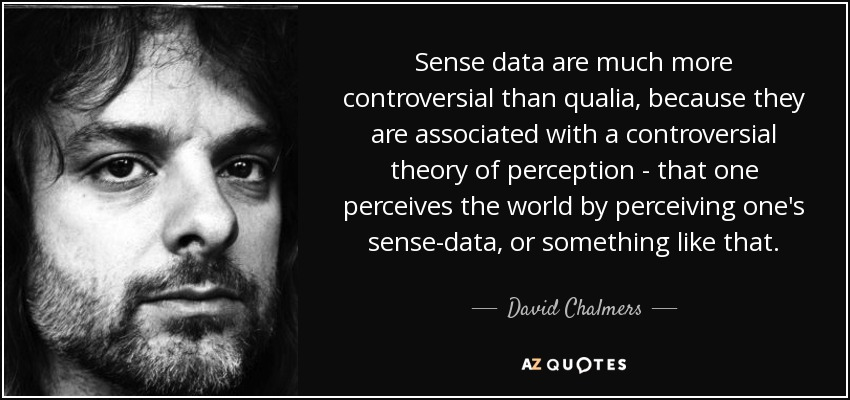 Sense data are much more controversial than qualia, because they are associated with a controversial theory of perception - that one perceives the world by perceiving one's sense-data, or something like that. - David Chalmers