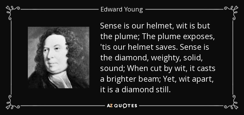 Sense is our helmet, wit is but the plume; The plume exposes, 'tis our helmet saves. Sense is the diamond, weighty, solid, sound; When cut by wit, it casts a brighter beam; Yet, wit apart, it is a diamond still. - Edward Young