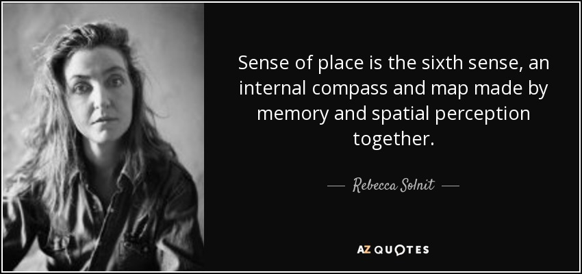 Sense of place is the sixth sense, an internal compass and map made by memory and spatial perception together. - Rebecca Solnit