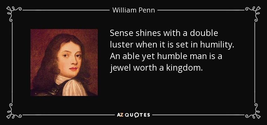Sense shines with a double luster when it is set in humility. An able yet humble man is a jewel worth a kingdom. - William Penn