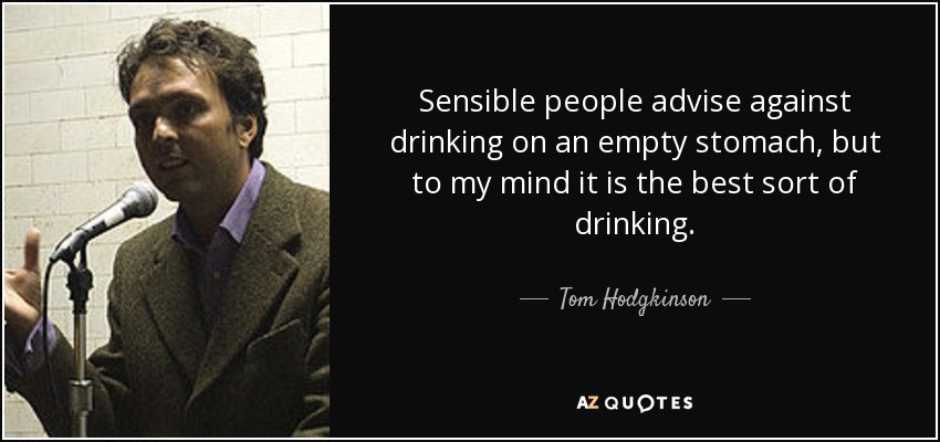 Sensible people advise against drinking on an empty stomach, but to my mind it is the best sort of drinking. - Tom Hodgkinson