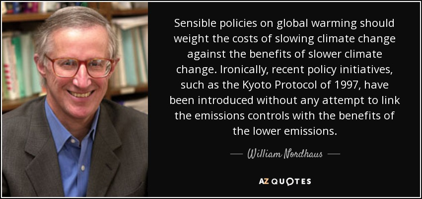 Sensible policies on global warming should weight the costs of slowing climate change against the benefits of slower climate change. Ironically, recent policy initiatives, such as the Kyoto Protocol of 1997, have been introduced without any attempt to link the emissions controls with the benefits of the lower emissions. - William Nordhaus