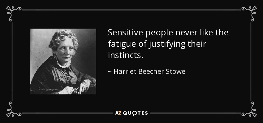 Sensitive people never like the fatigue of justifying their instincts. - Harriet Beecher Stowe