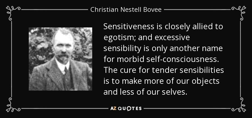 Sensitiveness is closely allied to egotism; and excessive sensibility is only another name for morbid self-consciousness. The cure for tender sensibilities is to make more of our objects and less of our selves. - Christian Nestell Bovee