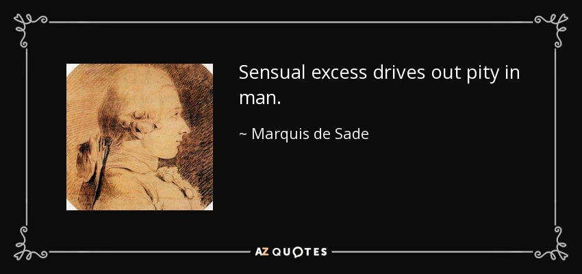 Sensual excess drives out pity in man. - Marquis de Sade