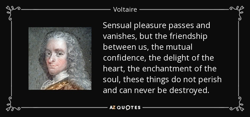 Sensual pleasure passes and vanishes, but the friendship between us, the mutual confidence, the delight of the heart, the enchantment of the soul, these things do not perish and can never be destroyed. - Voltaire