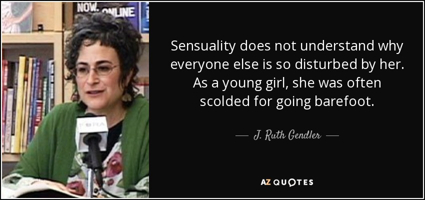 Sensuality does not understand why everyone else is so disturbed by her. As a young girl, she was often scolded for going barefoot. - J. Ruth Gendler