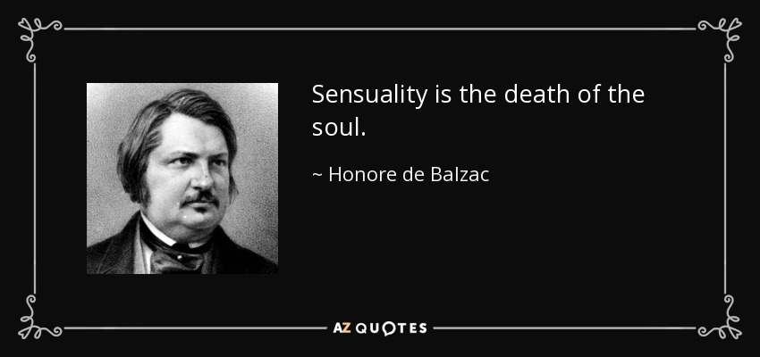 Sensuality is the death of the soul. - Honore de Balzac