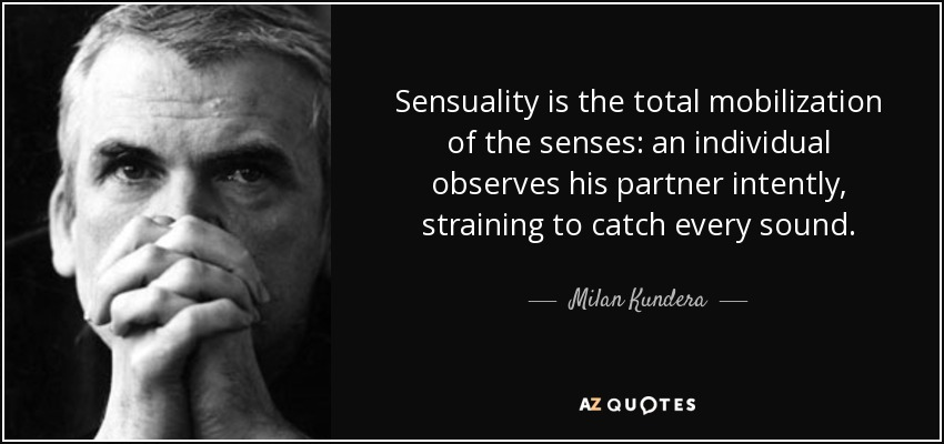 Sensuality is the total mobilization of the senses: an individual observes his partner intently, straining to catch every sound. - Milan Kundera