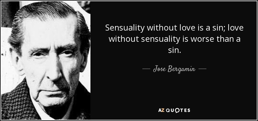 Sensuality without love is a sin; love without sensuality is worse than a sin. - Jose Bergamin