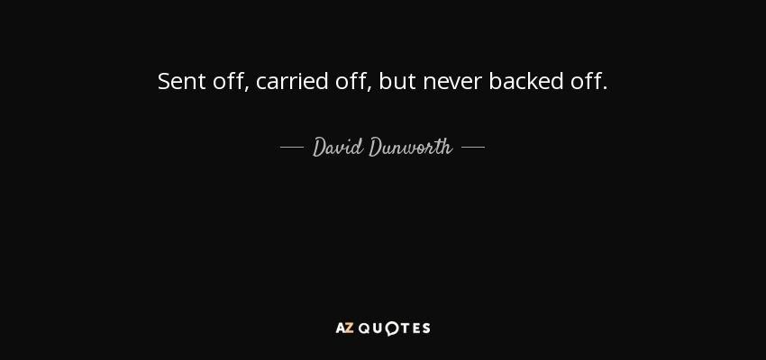 Sent off, carried off, but never backed off. - David Dunworth