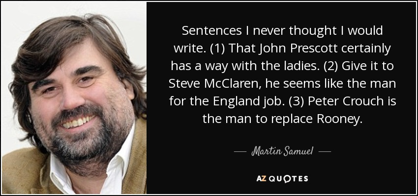 Sentences I never thought I would write. (1) That John Prescott certainly has a way with the ladies. (2) Give it to Steve McClaren, he seems like the man for the England job. (3) Peter Crouch is the man to replace Rooney. - Martin Samuel
