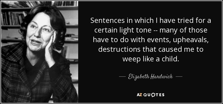 Sentences in which I have tried for a certain light tone -- many of those have to do with events, upheavals, destructions that caused me to weep like a child. - Elizabeth Hardwick