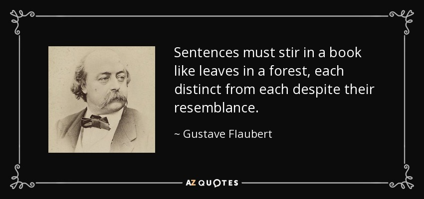 Sentences must stir in a book like leaves in a forest, each distinct from each despite their resemblance. - Gustave Flaubert