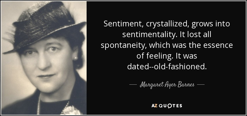 Sentiment, crystallized, grows into sentimentality. It lost all spontaneity, which was the essence of feeling. It was dated--old-fashioned. - Margaret Ayer Barnes