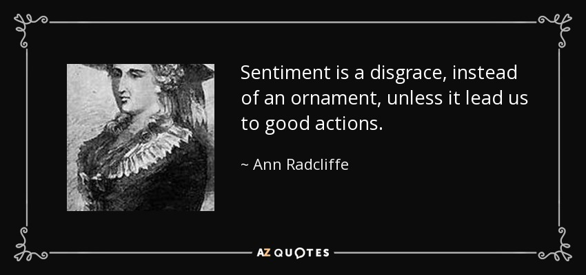 Sentiment is a disgrace, instead of an ornament, unless it lead us to good actions. - Ann Radcliffe