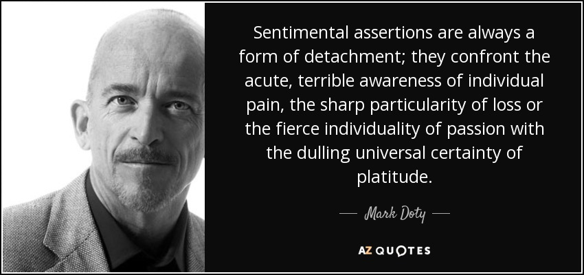 Sentimental assertions are always a form of detachment; they confront the acute, terrible awareness of individual pain, the sharp particularity of loss or the fierce individuality of passion with the dulling universal certainty of platitude. - Mark Doty
