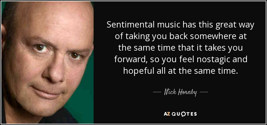 Sentimental music has this great way of taking you back somewhere at the same time that it takes you forward, so you feel nostagic and hopeful all at the same time. - Nick Hornby
