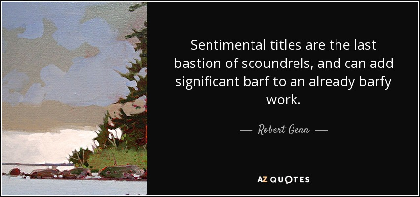 Sentimental titles are the last bastion of scoundrels, and can add significant barf to an already barfy work. - Robert Genn
