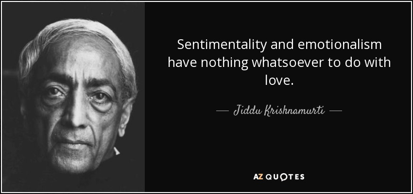 Sentimentality and emotionalism have nothing whatsoever to do with love. - Jiddu Krishnamurti