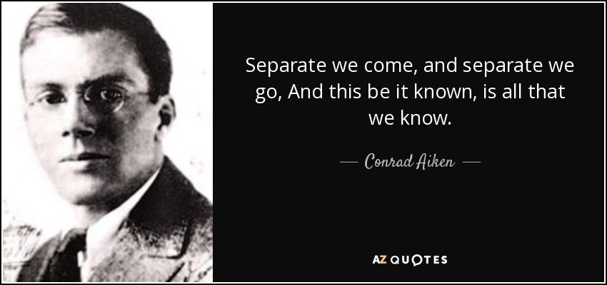 Separate we come, and separate we go, And this be it known, is all that we know. - Conrad Aiken