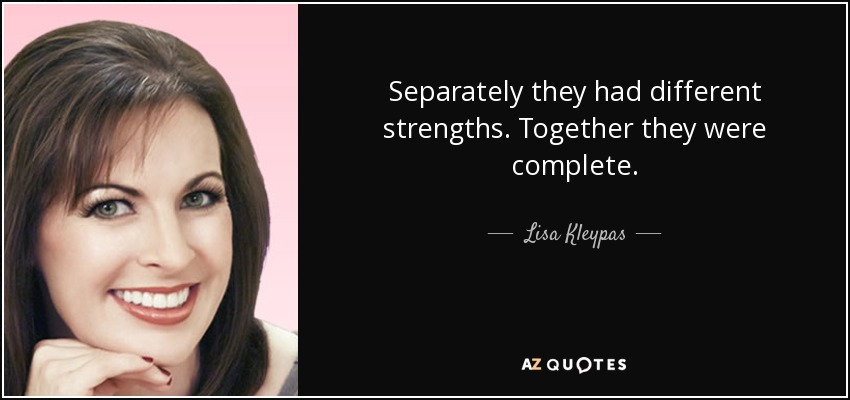 Separately they had different strengths. Together they were complete. - Lisa Kleypas