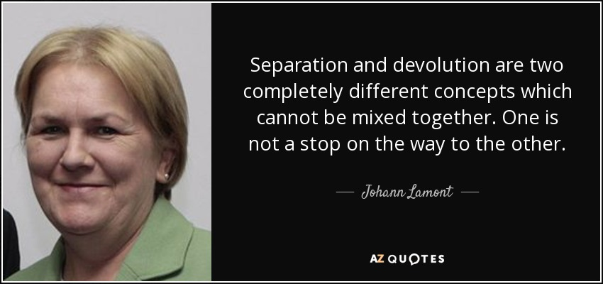 Separation and devolution are two completely different concepts which cannot be mixed together. One is not a stop on the way to the other. - Johann Lamont
