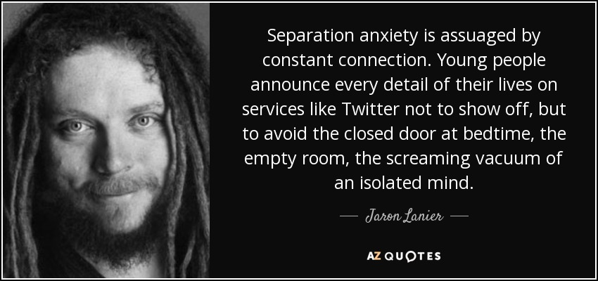 Separation anxiety is assuaged by constant connection. Young people announce every detail of their lives on services like Twitter not to show off, but to avoid the closed door at bedtime, the empty room, the screaming vacuum of an isolated mind. - Jaron Lanier