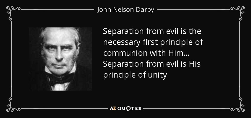 Separation from evil is the necessary first principle of communion with Him ... Separation from evil is His principle of unity - John Nelson Darby