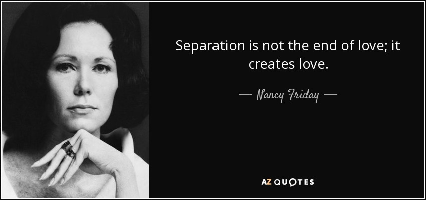 Separation is not the end of love; it creates love. - Nancy Friday
