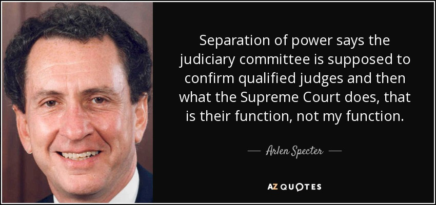Separation of power says the judiciary committee is supposed to confirm qualified judges and then what the Supreme Court does, that is their function, not my function. - Arlen Specter